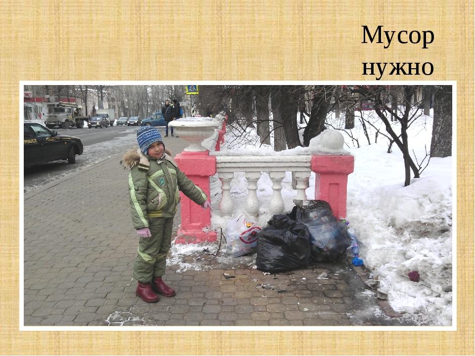 Мусор нужно помещать в мусорные баки!