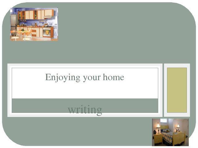 writing Enjoying your home