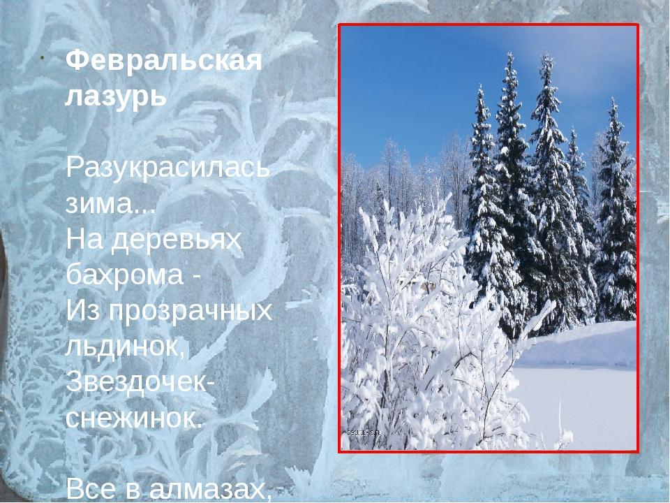 Февральская лазурь Разукрасилась зима... На деревьях бахрома - Из прозрачных...