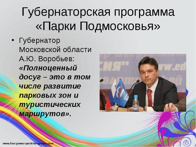 Губернаторская программа «Парки Подмосковья» Губернатор Московской области А....
