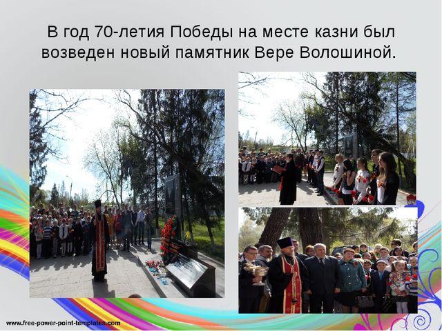 В год 70-летия Победы на месте казни был возведен новый памятник Вере Волошин...
