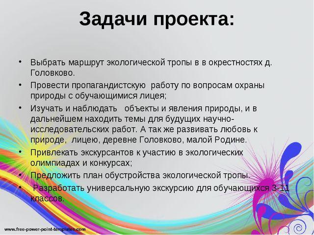 Задачи проекта: Выбрать маршрут экологической тропы в в окрестностях д. Голов...