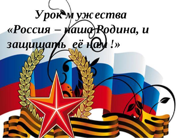Урок мужества «Россия – наша Родина, и защищать её нам!»