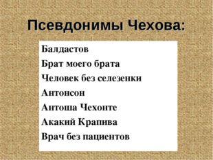 Псевдонимы Чехова: Балдастов Брат моего брата Человек без селезенки Антонсон
