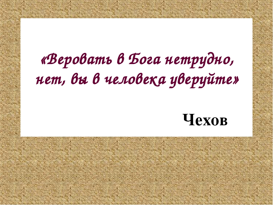 «Веровать в Бога нетрудно, нет, вы в человека уверуйте» Чехов