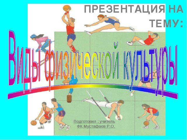 ПРЕЗЕНТАЦИЯ НА ТЕМУ: Подготовил : учитель ФК Мустафаев Р.О.