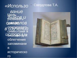 «Использование знаков и символов в изучении истории» Свердлова Т.А. Цель: раз