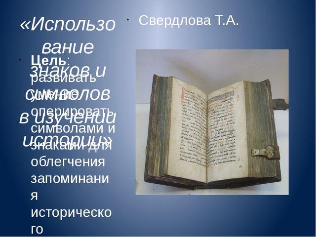 «Использование знаков и символов в изучении истории» Свердлова Т.А. Цель: раз...