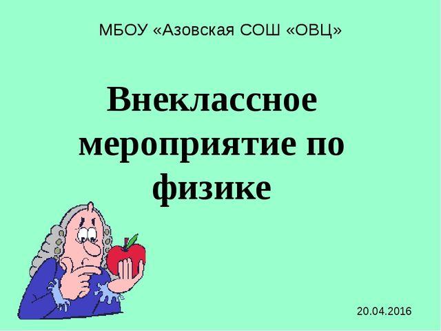 МБОУ «Азовская СОШ «ОВЦ» Внеклассное мероприятие по физике 20.04.2016