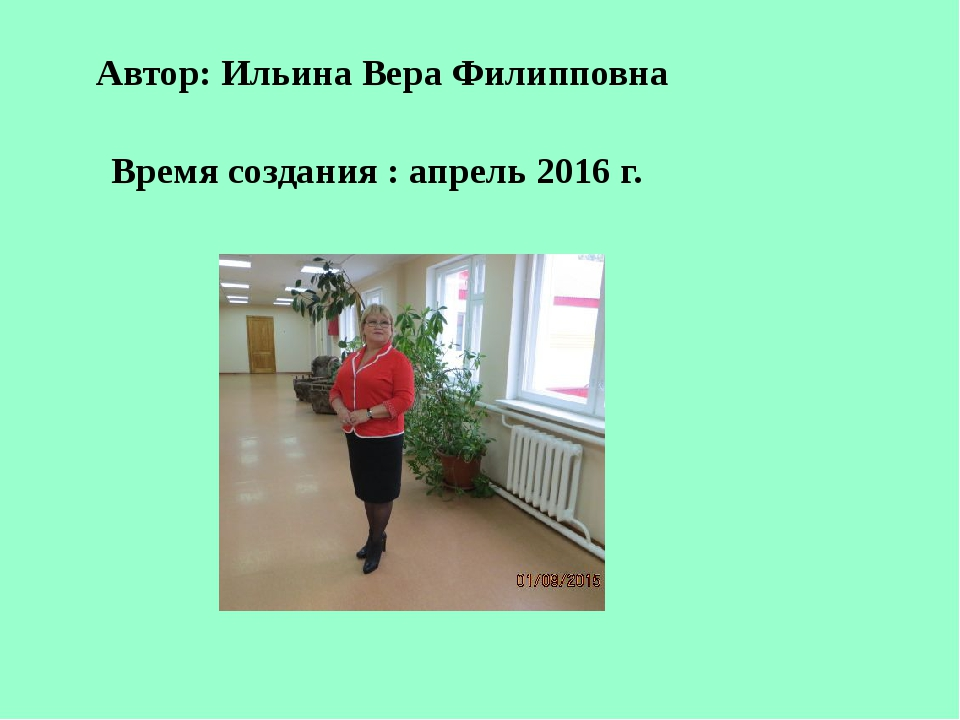 Автор: Ильина Вера Филипповна Время создания : апрель 2016 г.