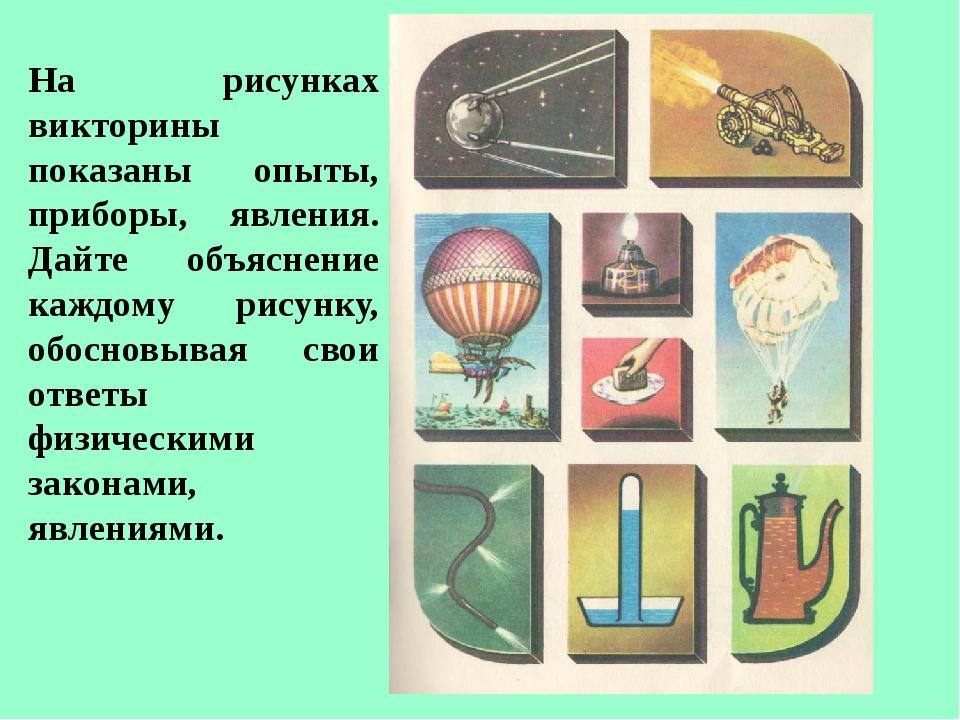 На рисунках викторины показаны опыты, приборы, явления. Дайте объяснение кажд...