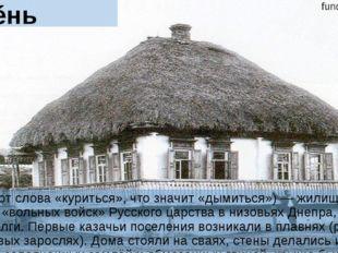 Курéнь Курéнь (от слова «куриться», что значит «дымиться») — жилище казаков,