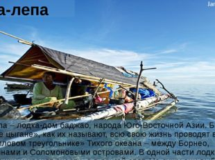 Лепа-лепа Лепа-лепа – лодка-дом баджао, народа Юго-Восточной Азии. Баджао, «м