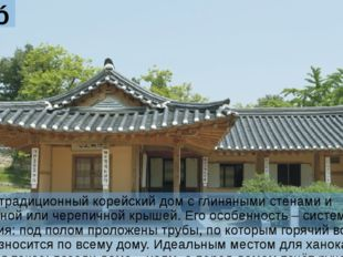 Ханóк Ханóк – традиционный корейский дом с глиняными стенами и соломенной или