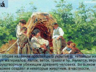 Шалáш Шалáш – общее название простейшего укрытия от непогоды из любых подручн