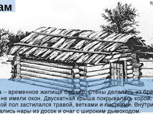 Бурама Бурама – временное жилище башкир. Стены делались из брёвен и веток и н