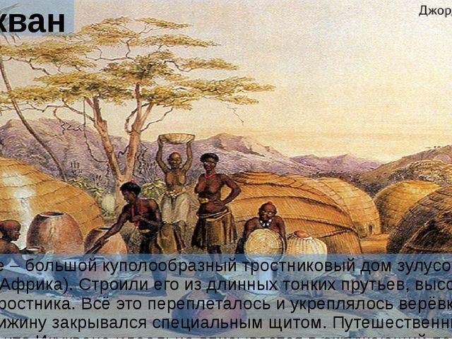Икукване Икукване – большой куполообразный тростниковый дом зулусов (Южная Аф...