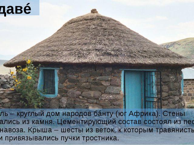 Рондавéль Рондавéль – круглый дом народов бáнту (юг Африка). Стены складывали...