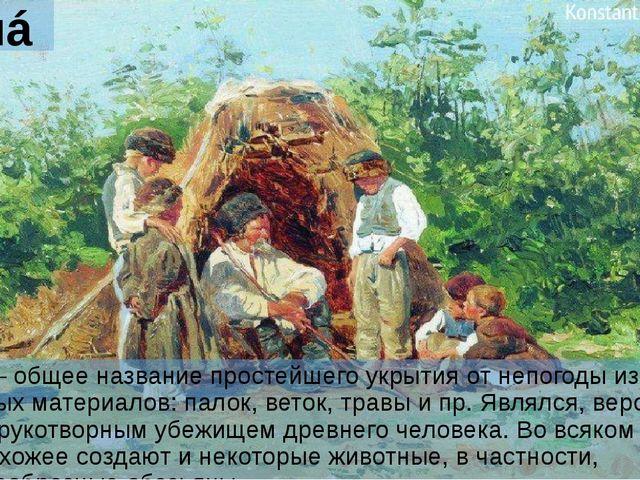 Шалáш Шалáш – общее название простейшего укрытия от непогоды из любых подручн...
