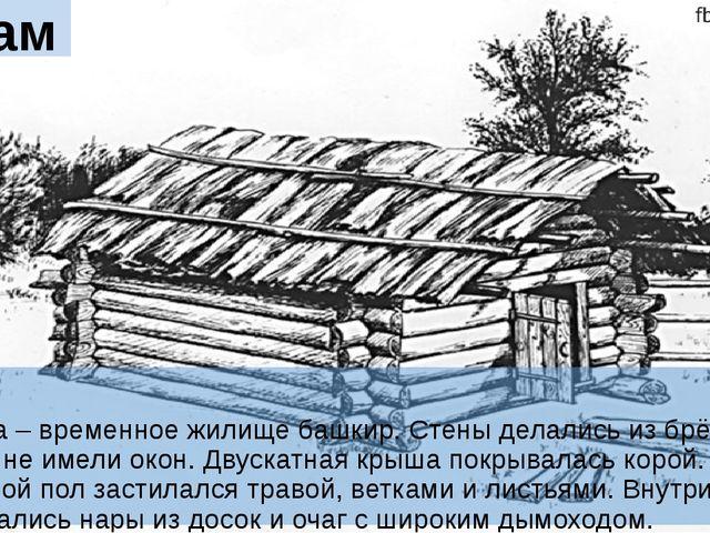 Бурама Бурама – временное жилище башкир. Стены делались из брёвен и веток и н...