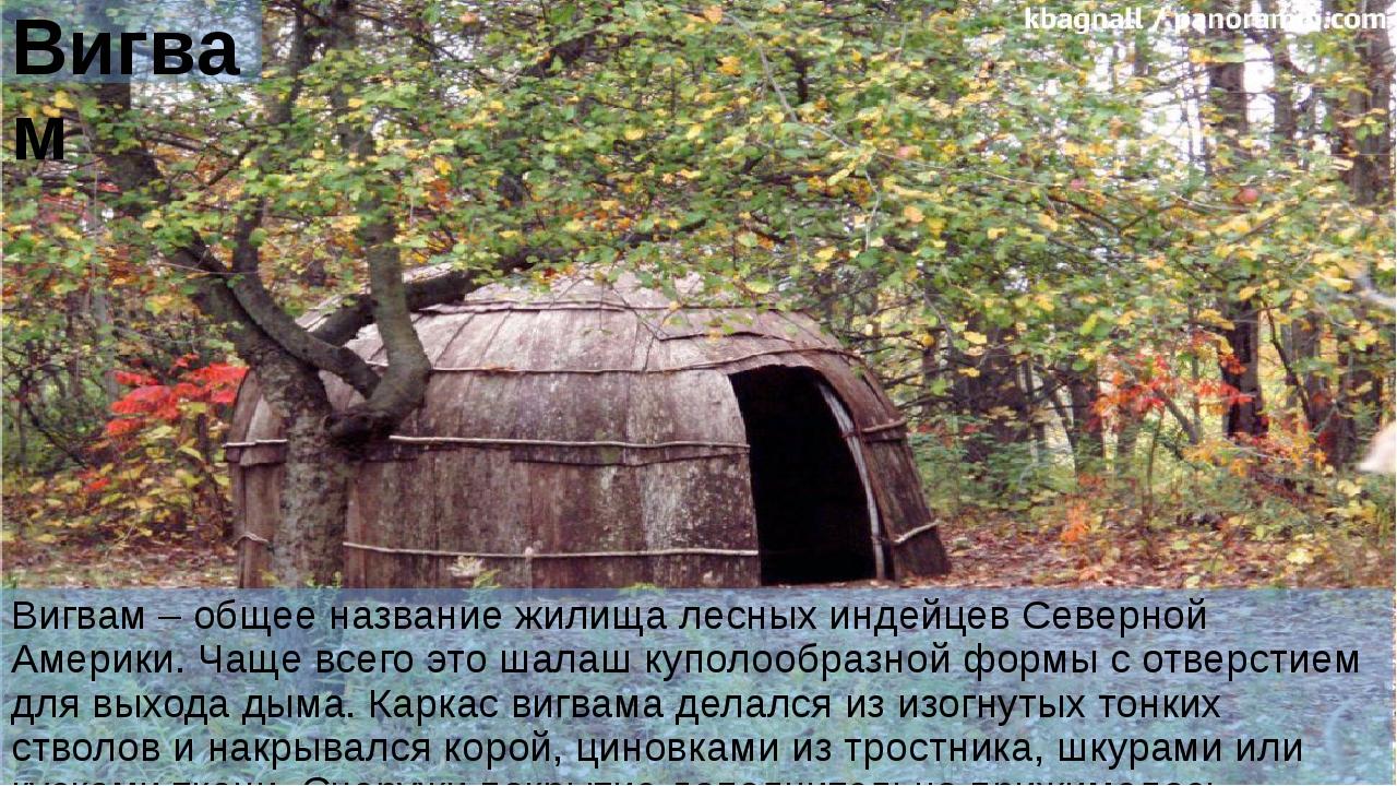 Вигвам Вигвам – общее название жилища лесных индейцев Северной Америки. Чаще...