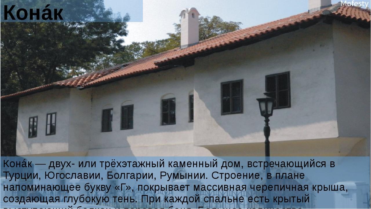 Конáк Конáк — двух- или трёхэтажный каменный дом, встречающийся в Турции, Юго...