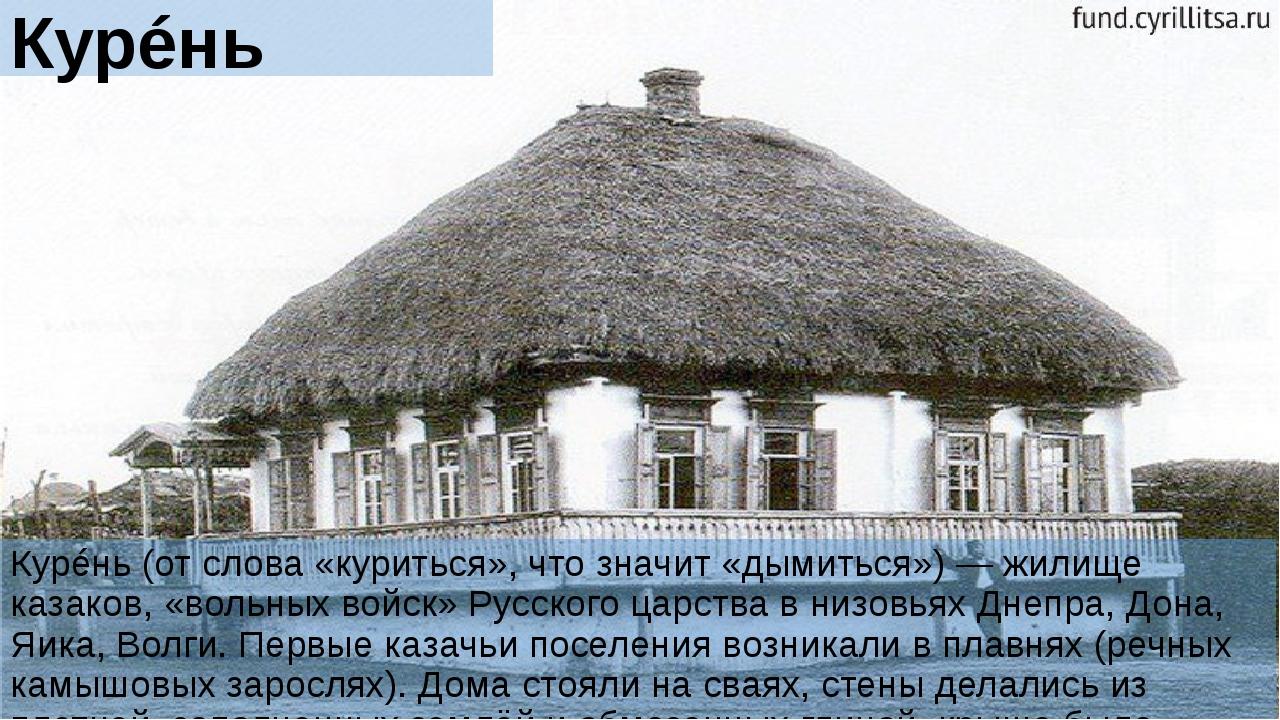 Курéнь Курéнь (от слова «куриться», что значит «дымиться») — жилище казаков,...
