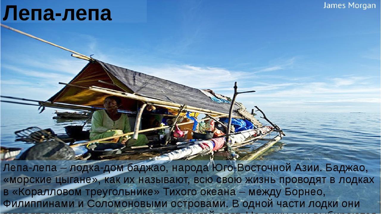 Лепа-лепа Лепа-лепа – лодка-дом баджао, народа Юго-Восточной Азии. Баджао, «м...