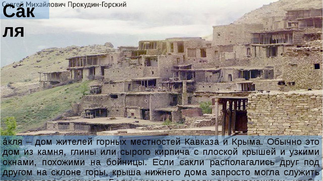 Сáкля áкля – дом жителей горных местностей Кавказа и Крыма. Обычно это дом из...