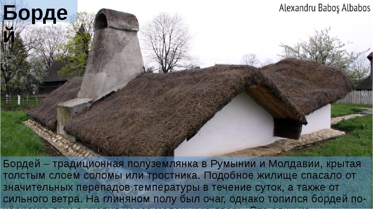 Бордей Бордей – традиционная полуземлянка в Румынии и Молдавии, крытая толсты...