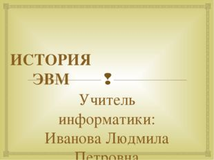 ИСТОРИЯ ЭВМ Учитель информатики: Иванова Людмила Петровна 