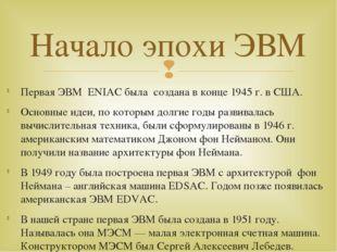 Первая ЭВМ ENIAC была создана в конце 1945 г. в США. Основные идеи, по которы