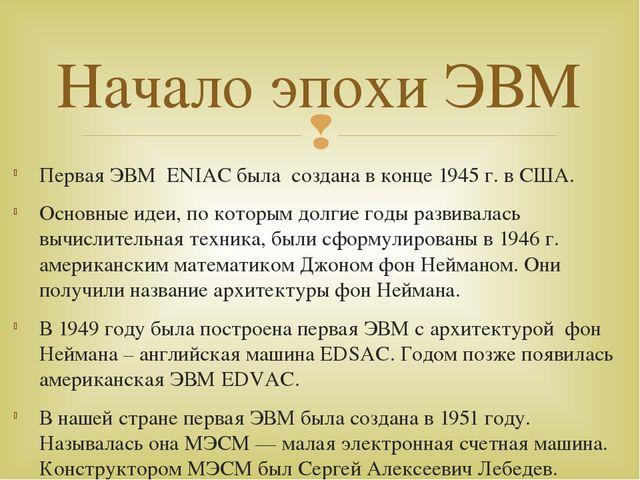 Первая ЭВМ ENIAC была создана в конце 1945 г. в США. Основные идеи, по которы...
