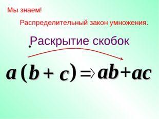 c Мы знаем! Распределительный закон умножения. a ( b ) = ab +ac a b + c Раскр