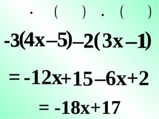 –5 –2 ( 3x –1 ) = –6x +2 –2 –1 3x -3 -3 –5 ( 4x ) 4x -12x +15 = -18x+17