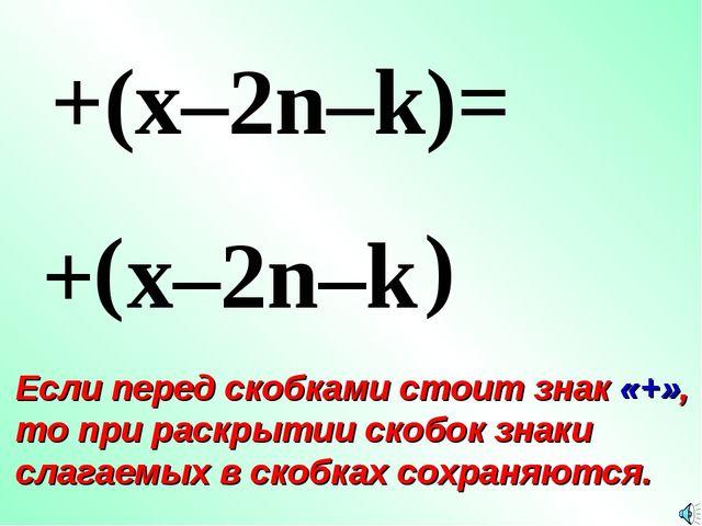 + ( +(x–2n–k)= x–2n–k ) Если перед скобками стоит знак «+», то при раскрытии...