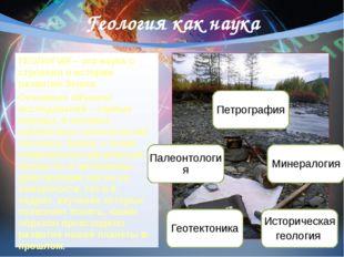 Геология как наука ГЕОЛОГИЯ – это наука о строении и истории развития Земли.