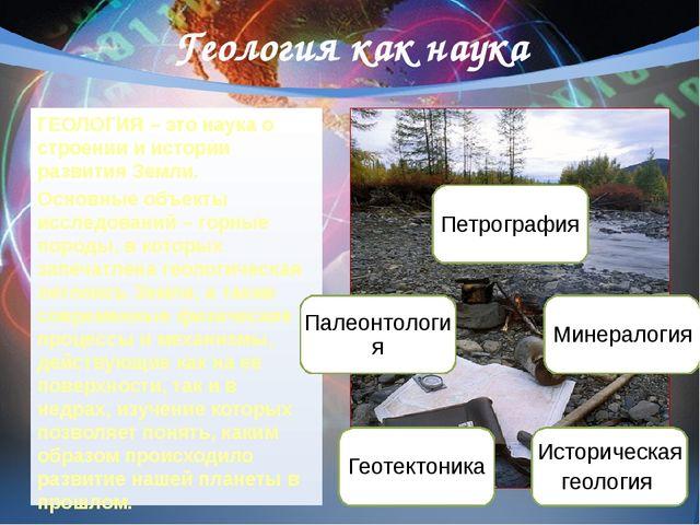 Геология как наука ГЕОЛОГИЯ – это наука о строении и истории развития Земли....