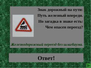 Ответ! Знак дорожный на пути: Путь железный впереди. Но загадка в знаке есть: