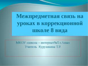 Межпредметная связь на уроках в коррекционной школе 8 вида МКОУ «школа – инте
