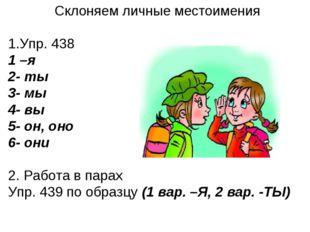 Склоняем личные местоимения Упр. 438 1 –я 2- ты 3- мы 4- вы 5- он, оно 6- они
