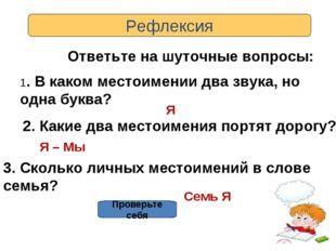 Рефлексия Ответьте на шуточные вопросы: 1. В каком местоимении два звука, но
