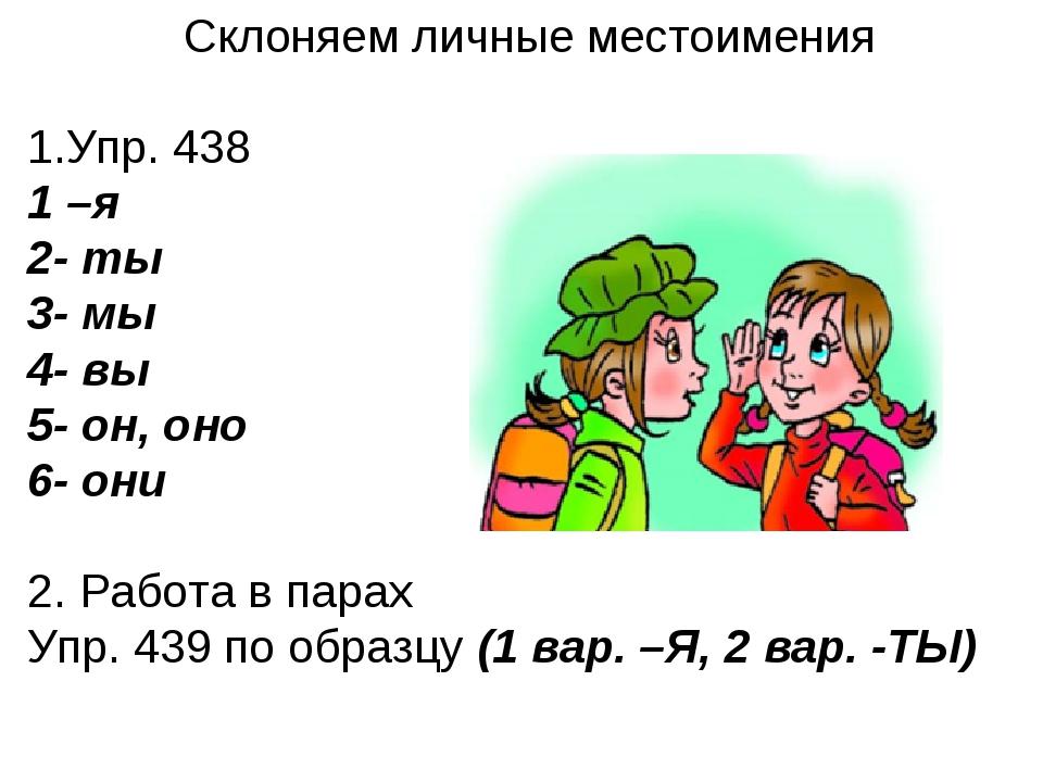 Склоняем личные местоимения Упр. 438 1 –я 2- ты 3- мы 4- вы 5- он, оно 6- они...