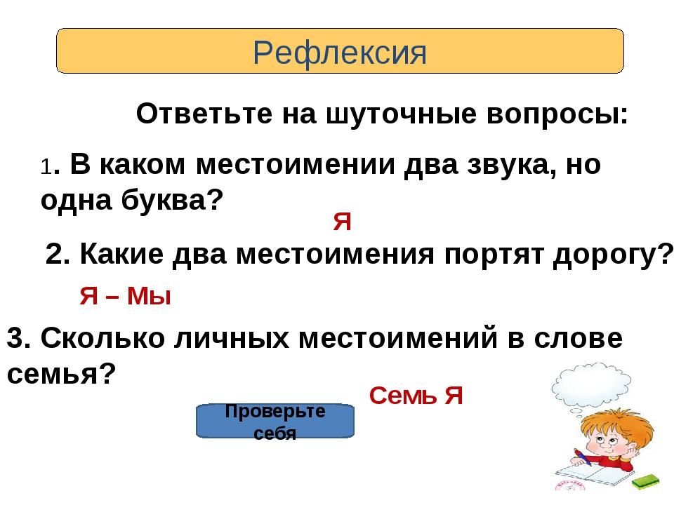Рефлексия Ответьте на шуточные вопросы: 1. В каком местоимении два звука, но...