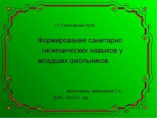 ГУ Соколовская КШИ. Формирование санитарно - гигиенических навыков у младши