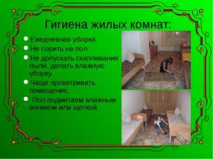 Гигиена жилых комнат: Ежедневная уборка. Не сорить на пол. Не допускать скапл