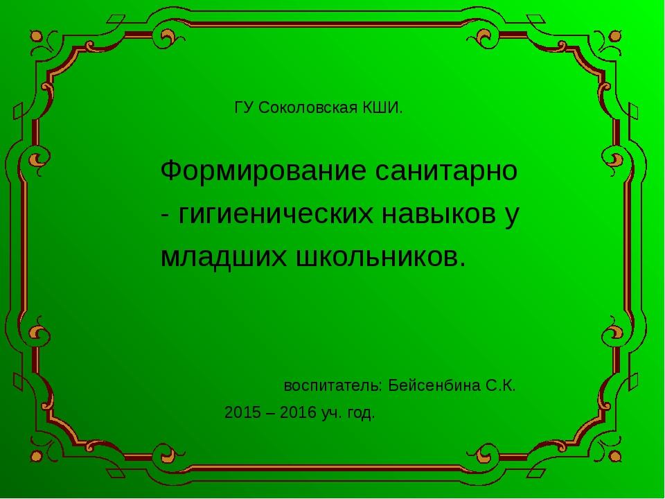 ГУ Соколовская КШИ. Формирование санитарно - гигиенических навыков у младши...