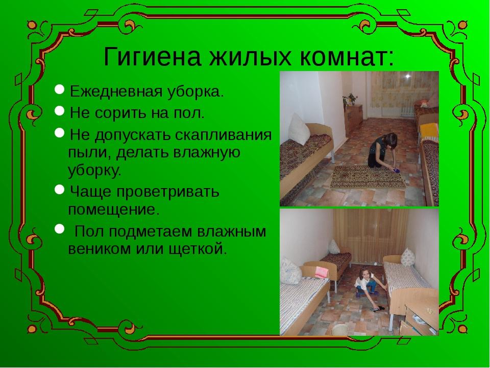 Гигиена жилых комнат: Ежедневная уборка. Не сорить на пол. Не допускать скапл...