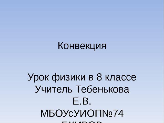 Конвекция Урок физики в 8 классе Учитель Тебенькова Е.В. МБОУсУИОП№74 Г.КИРОВ