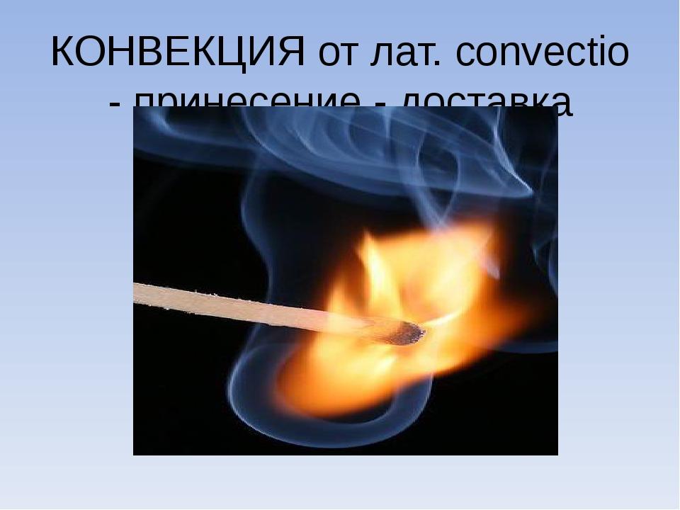 КОНВЕКЦИЯ от лат. convectio - принесение - доставка